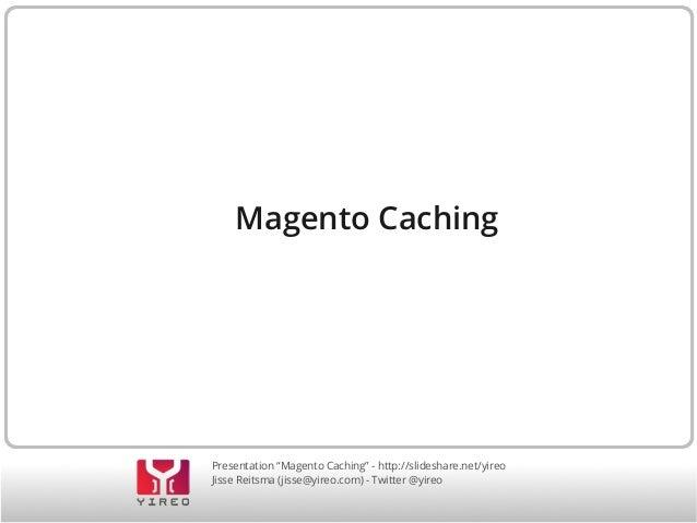 """Presentation """"Magento Caching"""" - http://slideshare.net/yireo Jisse Reitsma (jisse@yireo.com) - Twitter @yireo Magento Cach..."""