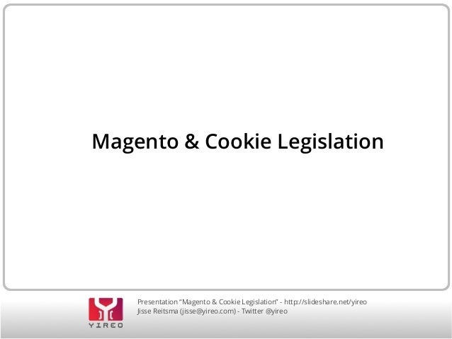 "Presentation ""Magento & Cookie Legislation"" - http://slideshare.net/yireo Jisse Reitsma (jisse@yireo.com) - Twitter @yireo..."