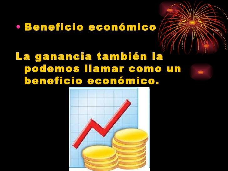 <ul><li>Beneficio económico </li></ul><ul><li>La ganancia también la podemos llamar como un beneficio económico. </li></ul>