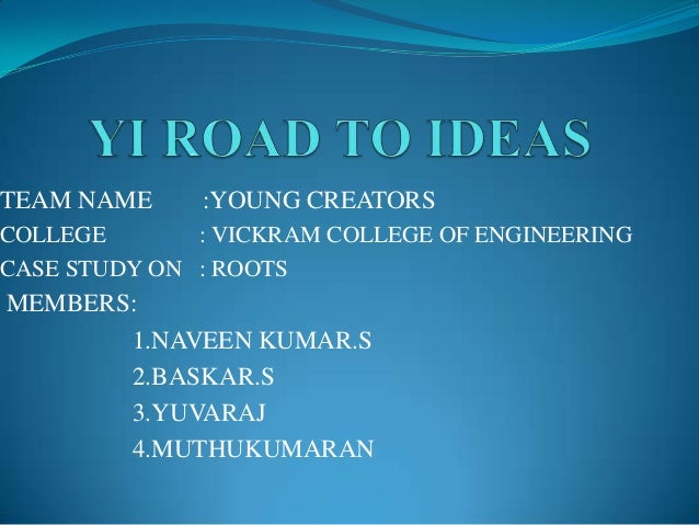 TEAM NAME  :YOUNG CREATORS  COLLEGE : VICKRAM COLLEGE OF ENGINEERING CASE STUDY ON : ROOTS  MEMBERS: 1.NAVEEN KUMAR.S 2.BA...