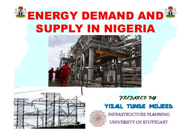 ENERGY DEMAND AND SUPPLY IN NIGERIA  PREPARED BY  YISAU, TUNDE MOJEED INFRASTRUCTURE PLANNING UNIVERSITY OF STUTTGART