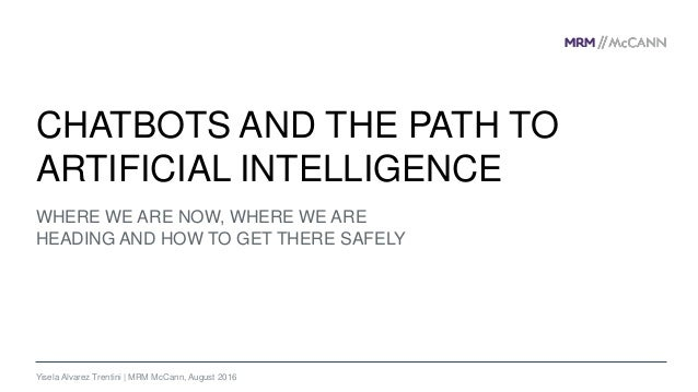 WHERE WE ARE NOW, WHERE WE ARE HEADING AND HOW TO GET THERE SAFELY CHATBOTS AND THE PATH TO ARTIFICIAL INTELLIGENCE Yisela...