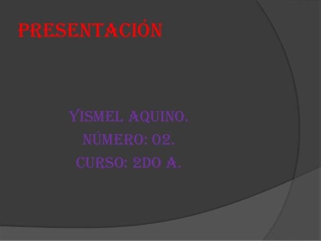 Presentación Yismel Aquino. Número: 02. Curso: 2do A.