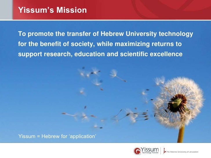 Yissum's MissionTo promote the transfer of Hebrew University technologyfor the benefit of society, while maximizing return...