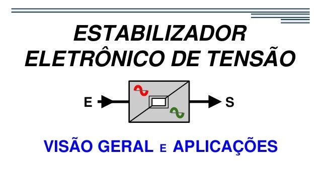 VISÃO GERAL E APLICAÇÕES S ESTABILIZADOR ELETRÔNICO DE TENSÃO E