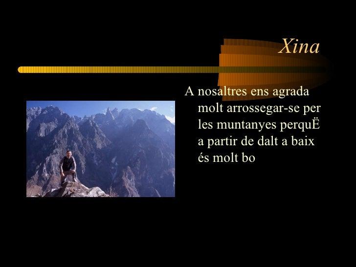 Xina  <ul><li>A nosaltres ens agrada molt arrossegar-se per les muntanyes perquè a partir de dalt a baix és molt bo </li><...
