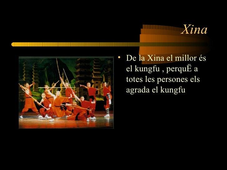 Xina <ul><li>De la Xina el millor és el kungfu , perquè a totes les persones els agrada el kungfu </li></ul>