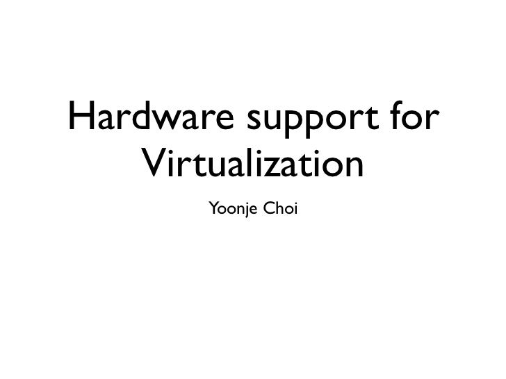Hardware support for    Virtualization       Yoonje Choi