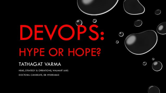 DEVOPS: HYPE OR HOPE? TATHAGAT VARMA HEAD, STRATEGY & OPERATIONS, WALMART LABS DOCTORAL CANDIDATE, ISB HYDERABAD