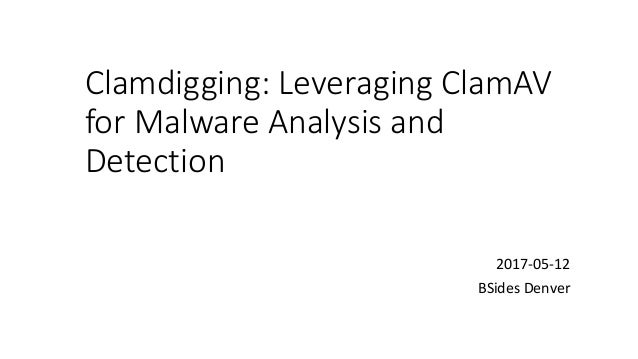 Clamdigging:	Leveraging	ClamAV for	Malware	Analysis	and	 Detection 2017-05-12 BSides Denver