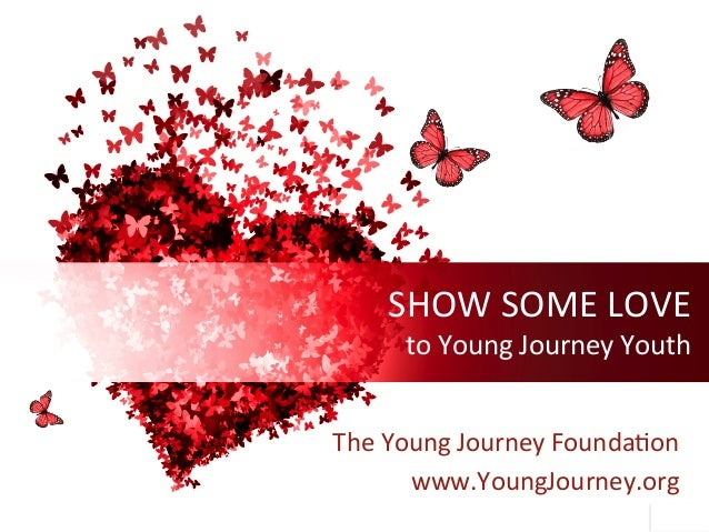 SHOWSOMELOVE toYoungJourneyYouth TheYoungJourneyFounda9on www.YoungJourney.org