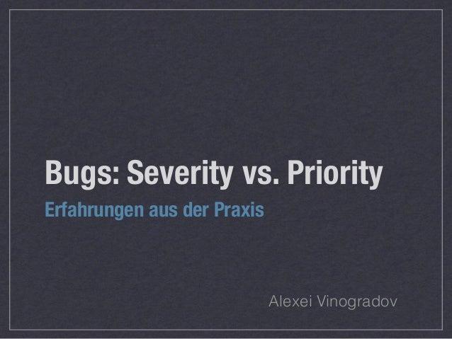 Bugs: Severity vs. Priority Erfahrungen aus der Praxis Alexei Vinogradov
