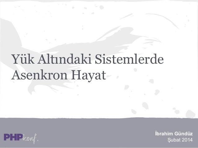 Yük Altındaki Sistemlerde Asenkron Hayat  İbrahim Gündüz Şubat 2014