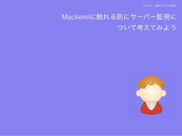 Mackerelに触れる前にサーバー監視に ついて考えてみよう 2015.07.11 横浜クラウド勉強会
