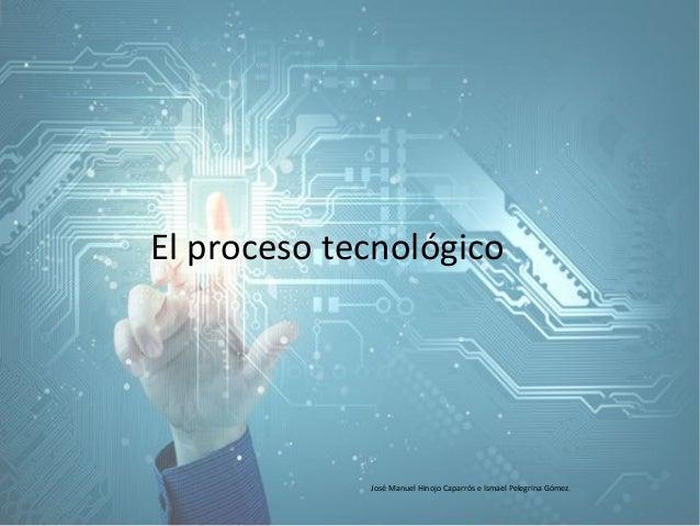 El proceso tecnológico José Manuel Hinojo Caparrós e Ismael Pelegrina Gómez.