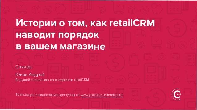 Истории о том, как retailCRM наводит порядок в вашем магазине Трансляция и видеозапись доступны на www.youtube.com/retailc...