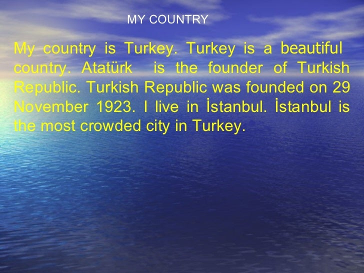My country is Turkey. Turkey is a  beautiful   country. Atatürk  is the founder of Turkish Republic. Turkish Republic was ...