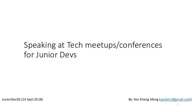 Speaking at Tech meetups/conferences for Junior Devs JuniorDevSG (14 Sept 2018) By: Yeo Kheng Meng (yeokm1@gmail.com) 1
