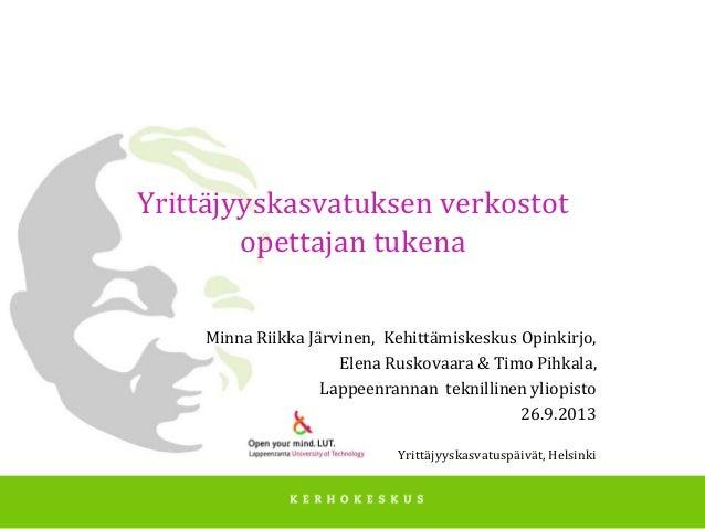 Yrittäjyyskasvatuksen verkostot opettajan tukena Minna Riikka Järvinen, Kehittämiskeskus Opinkirjo, Elena Ruskovaara & Tim...