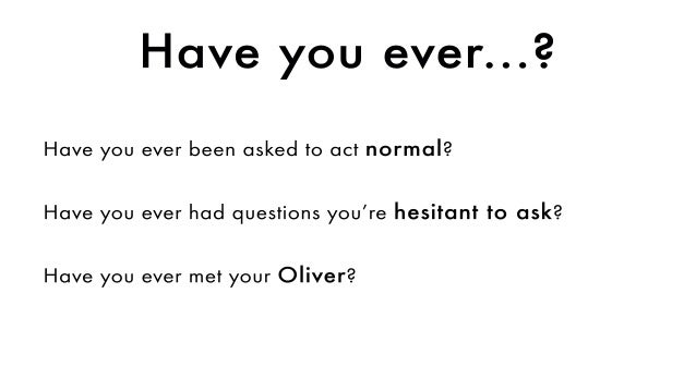 Haveyouever...? Haveyoueverbeenaskedtoactnormal? Haveyoueverhadquestionsyou'rehesitanttoask? HaveyouevermetyourOliver?