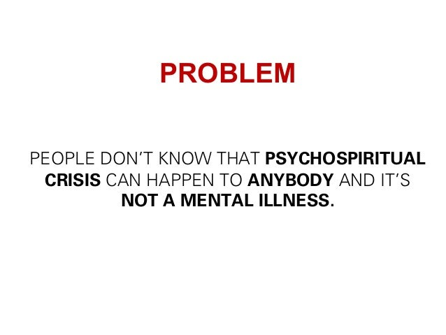 PROBLEM PEOPLE DON'T KNOW THAT PSYCHOSPIRITUAL CRISIS CAN HAPPEN TO ANYBODY AND IT'S NOT A MENTAL ILLNESS.
