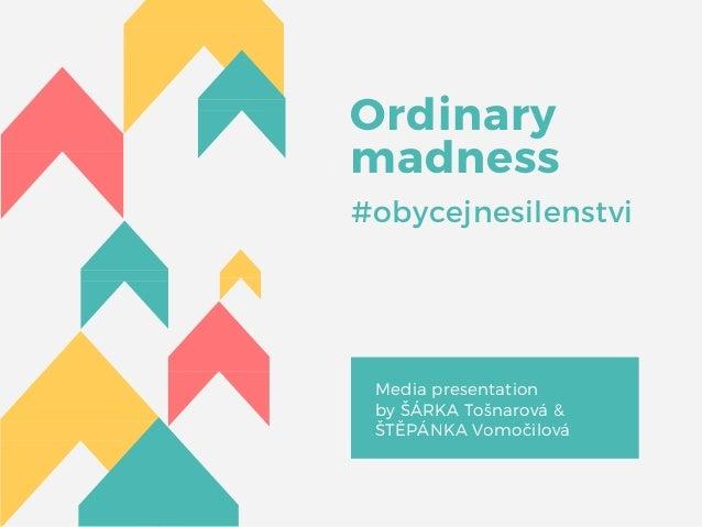 Ordinary madness #obycejnesilenstvi Media presentation by ŠÁRKA Tošnarová & ŠTĚPÁNKA Vomočilová