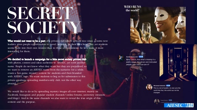 We decided to launch a campaign for a fake secret society private club with photos, content and ideas authentic to AIESEC,...