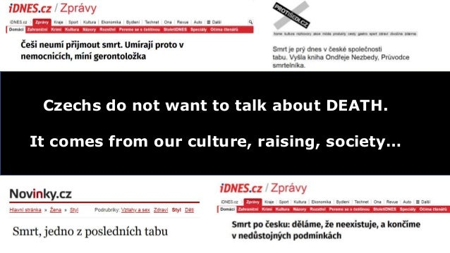 Czechs do not want to talk about DEATH. It comes from our culture, raising, society…