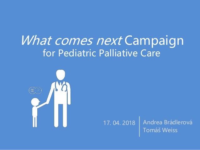 What comes next Campaign for Pediatric Palliative Care Andrea Brádlerová Tomáš Weiss 17. 04. 2018