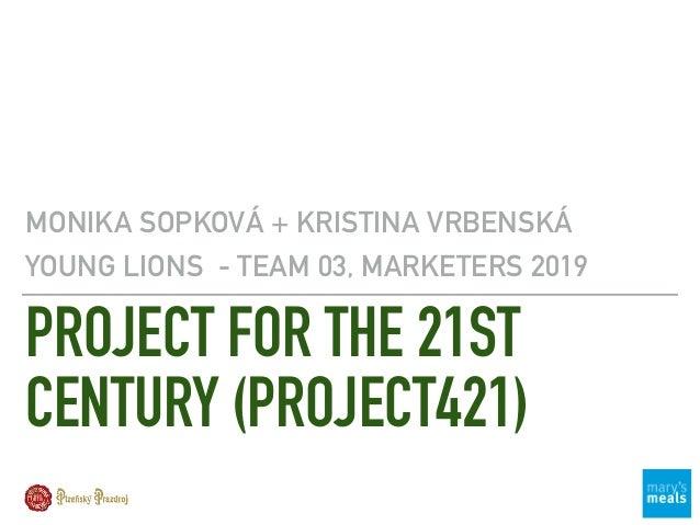 PROJECT FOR THE 21ST CENTURY (PROJECT421) MONIKA SOPKOVÁ + KRISTINA VRBENSKÁ YOUNG LIONS - TEAM 03, MARKETERS 2019