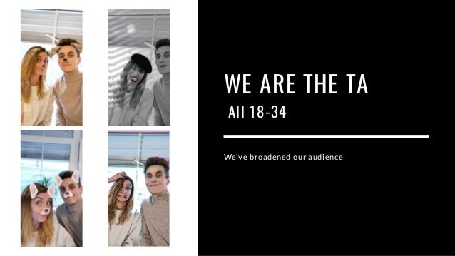 WE ARE THE TA All 18-34 We've broadened our audience