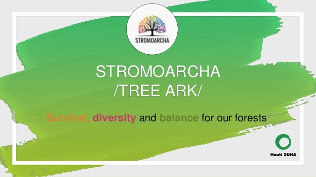 STROMOARCHA /TREE ARK/ ◦ Survival, diversity and balance for our forests