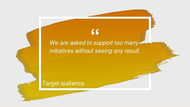"""""""We are asked to support too many initiatives without seeing any result. Target audience"""