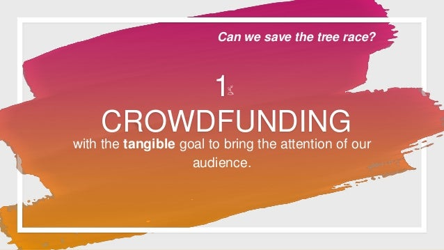 1 CROWDFUNDING with the tangible goal to bring the attention of our audience. Can we save the tree race?