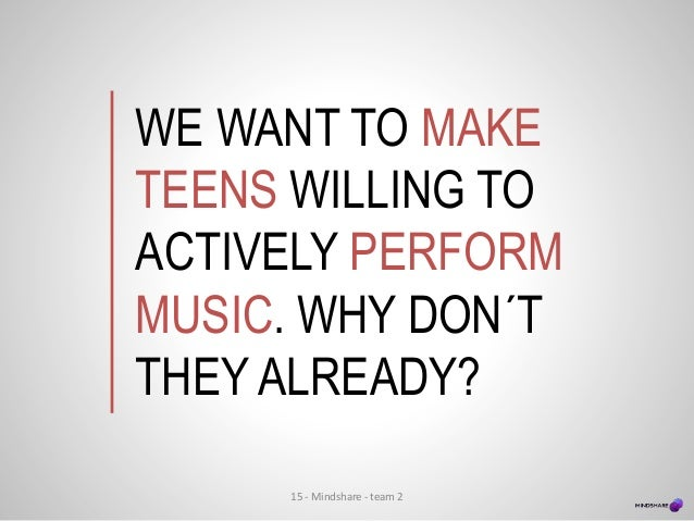WE WANT TO MAKE TEENS WILLING TO ACTIVELY PERFORM MUSIC. WHY DON´T THEY ALREADY? 15 - Mindshare - team 2