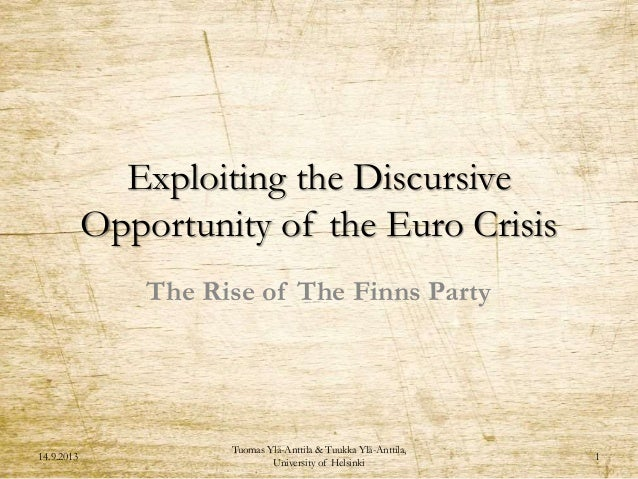 Exploiting the Discursive Opportunity of the Euro Crisis The Rise of The Finns Party 14.9.2013 Tuomas Ylä-Anttila & Tuukka...