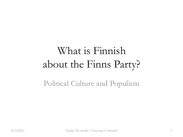 What is Finnish             about the Finns Party?             Political Culture and Populism18.12.2012         Tuukka Ylä...