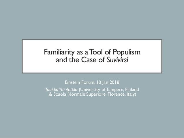 Familiarity as aTool of Populism and the Case of Suvivirsi Einstein Forum, 10 Jan 2018 TuukkaYlä-Anttila (University of Ta...