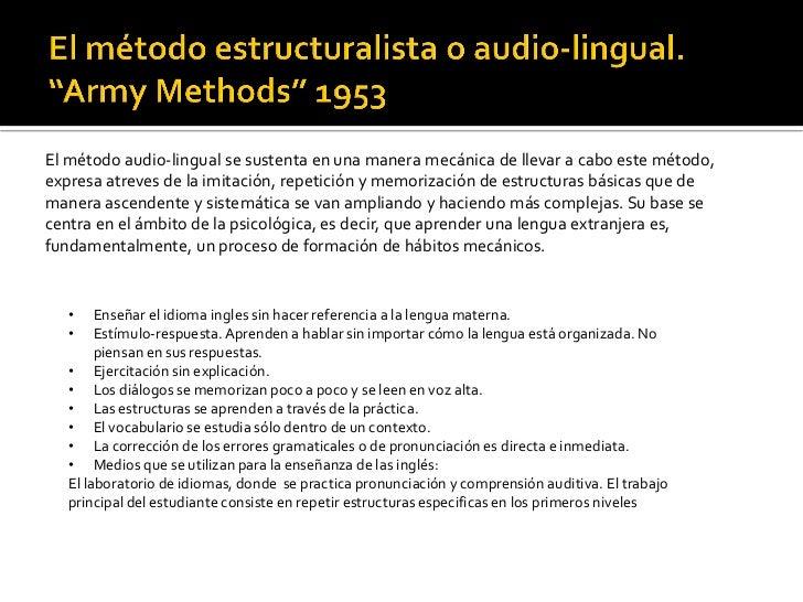 El método audio-lingual se sustenta en una manera mecánica de llevar a cabo este método,expresa atreves de la imitación, r...