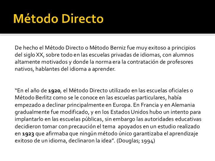 De hecho el Método Directo o Método Berniz fue muy exitoso a principiosdel siglo XX, sobre todo en las escuelas privadas d...