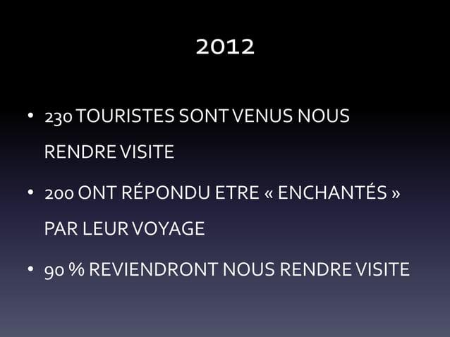 2012 • 230 TOURISTES SONT VENUS NOUS RENDRE VISITE • 200 ONT RÉPONDU ETRE « ENCHANTÉS » PAR LEUR VOYAGE • 90 % REVIENDRONT...