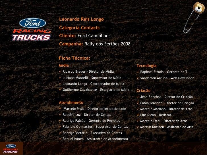 Leonardo Reis Longo Categoria Contacts Cliente: Ford Caminhões Campanha: Rally dos Sertões 2008   Ficha Técnica: Mídia    ...