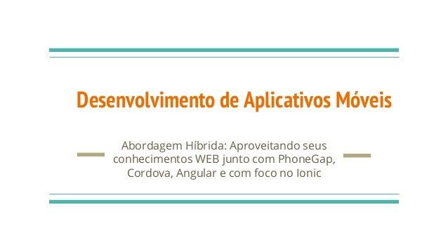 Desenvolvimento de Aplicativos Móveis Abordagem Híbrida: Aproveitando seus conhecimentos WEB junto com PhoneGap, Cordova, ...