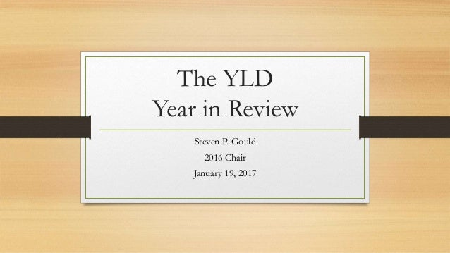 The YLD Year in Review Steven P. Gould 2016 Chair January 19, 2017