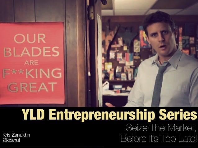 YLD Entrepreneurship Series Seize The Market, Before It's Too Late! Kris Zanuldin @kzanul