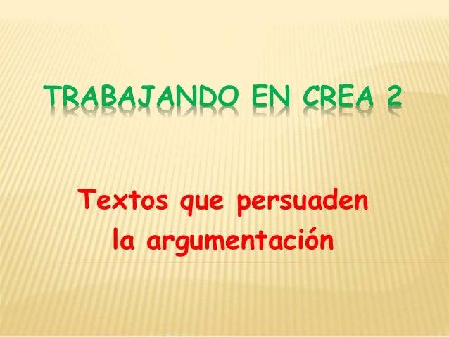 TRABAJANDO EN CREA 2 Textos que persuaden la argumentación