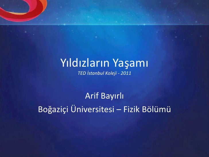 Yıldızların YaşamıTED İstanbul Koleji - 2011<br />Arif Bayırlı<br />Boğaziçi Üniversitesi – Fizik Bölümü<br />