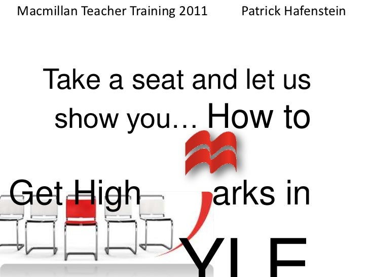 Macmillan Teacher Training 2011Patrick Hafenstein<br />    Take a seat and let us show you… How to Get High  arks in  Y...