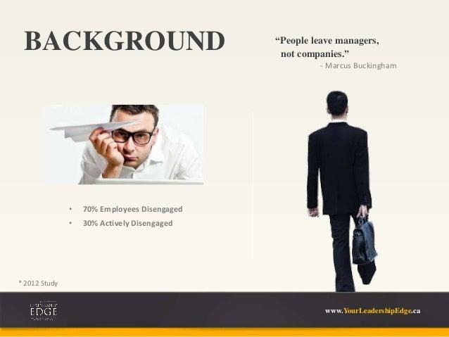 "BACKGROUND ""People leave managers, • 70% Employees Disengaged • 30% Actively Disengaged - Marcus Buckingham not companies...."