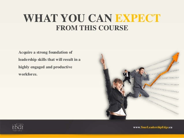 FROM THIS COURSE WHAT YOU CAN EXPECT www.YourLeadershipEdge.ca Acquire a strong foundation of leadership skills that will ...